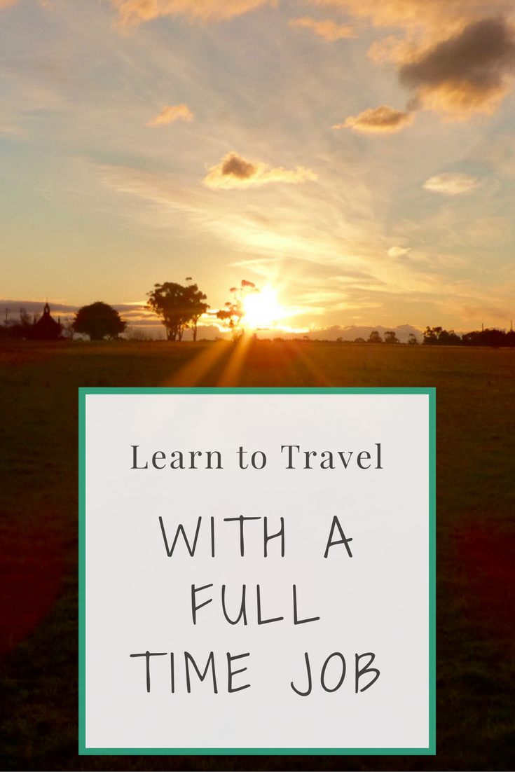 Traveling With a Full Time Job | Traveling While Working Full Time | Tips To Still Travel When Holding a Full Time Job